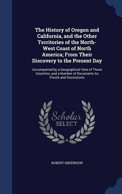 The History of Oregon and California, and the Other Territories of the North-West Coast of North America; From Their Discovery to the Present Day: Accompanied by a Geographical View of Those Countries, and a Number of Documents as Proofs and Illustrations