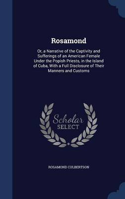 Rosamond: Or, a Narrative of the Captivity and Sufferings of an American Female Under the Popish Priests, in the Island of Cuba, with a Full Disclosure of Their Manners and Customs