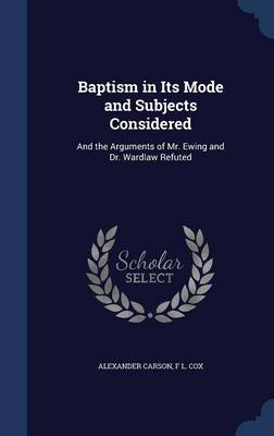 Baptism in Its Mode and Subjects Considered: And the Arguments of Mr. Ewing and Dr. Wardlaw Refuted