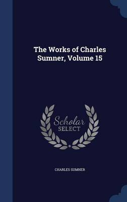 The Works of Charles Sumner, Volume 15