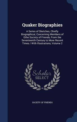 Quaker Biographies: A Series of Sketches, Chiefly Biographical, Concerning Members of Gthe Society of Friends, from the Seventeenth Century to More Recent Times / With Illustrations, Volume 2