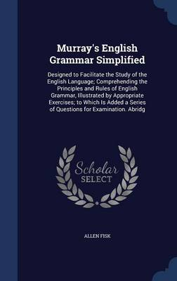 Murray's English Grammar Simplified: Designed to Facilitate the Study of the English Language; Comprehending the Principles and Rules of English Grammar, Illustrated by Appropriate Exercises; To Which Is Added a Series of Questions for Examination. Abridg