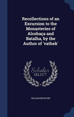 Recollections of an Excursion to the Monasteries of Alcobaca and Batalha, by the Author of 'Vathek'