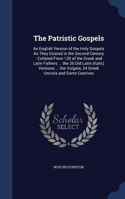 The Patristic Gospels: An English Version of the Holy Gospels as They Existed in the Second Century: Collated from 120 of the Greek and Latin Fathers ... the 26 Old Latin (Italic) Versions ... the Vulgate, 24 Greek Uncials and Some Cursives