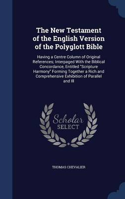 The New Testament of the English Version of the Polyglott Bible: Having a Centre Column of Original References; Interpaged with the Biblical Concordance, Entitled Scripture Harmony Forming Together a Rich and Comprehensive Exhibition of Parallel and Ill