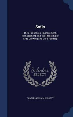 Soils: Their Properties, Improvement, Management, and the Problems of Crop Growing and Crop Feeding