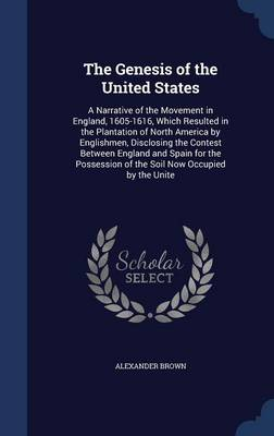 The Genesis of the United States: A Narrative of the Movement in England, 1605-1616, Which Resulted in the Plantation of North America by Englishmen, Disclosing the Contest Between England and Spain for the Possession of the Soil Now Occupied by the Unite