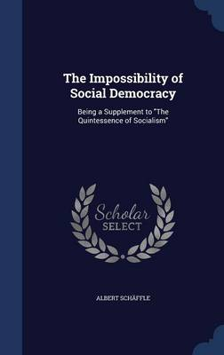 The Impossibility of Social Democracy: Being a Supplement to the Quintessence of Socialism