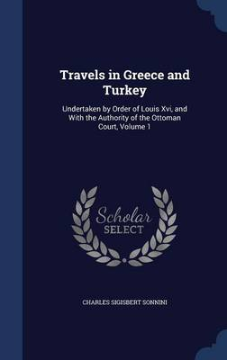 Travels in Greece and Turkey: Undertaken by Order of Louis XVI, and with the Authority of the Ottoman Court; Volume 1