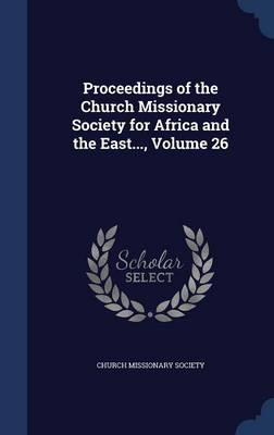 Proceedings of the Church Missionary Society for Africa and the East..., Volume 26