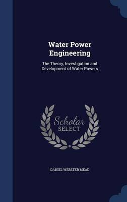 Water Power Engineering: The Theory, Investigation and Development of Water Powers