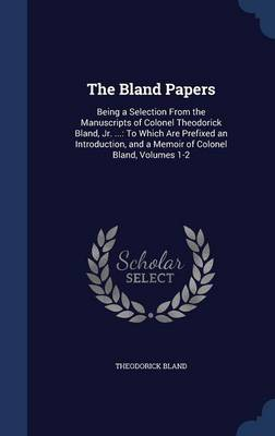 The Bland Papers: Being a Selection from the Manuscripts of Colonel Theodorick Bland, Jr. ...: To Which Are Prefixed an Introduction, and a Memoir of Colonel Bland, Volumes 1-2