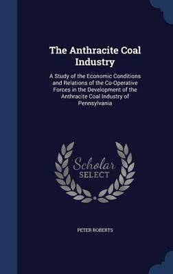 The Anthracite Coal Industry: A Study of the Economic Conditions and Relations of the Co-Operative Forces in the Development of the Anthracite Coal Industry of Pennsylvania