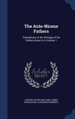 The Ante-Nicene Fathers: Translations of the Writings of the Fathers Down to A; Volume 1