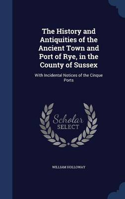 The History and Antiquities of the Ancient Town and Port of Rye, in the County of Sussex: With Incidental Notices of the Cinque Ports