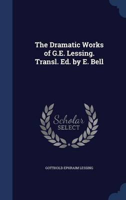 The Dramatic Works of G.E. Lessing. Transl. Ed. by E. Bell