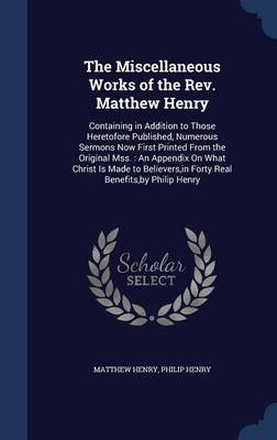 The Miscellaneous Works of the REV. Matthew Henry: Containing in Addition to Those Heretofore Published, Numerous Sermons Now First Printed from the Original Mss.: An Appendix on What Christ Is Made to Believers, in Forty Real Benefits, by Philip Henry