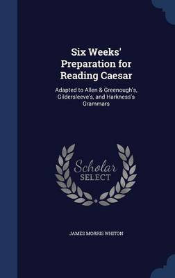 Six Weeks' Preparation for Reading Caesar: Adapted to Allen & Greenough's, Gildersleeve's, and Harkness's Grammars