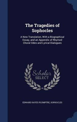 The Tragedies of Sophocles: A New Translation, with a Biographical Essay, and an Appendix of Rhymed Choral Odes and Lyrical Dialogues