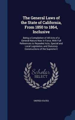 The General Laws of the State of California, from 1850 to 1864, Inclusive: Being a Compilation of All Acts of a General Nature Now in Force, with Full References to Repealed Acts, Special and Local Legislation, and Statutory Constructions of the Supreme C
