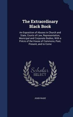 The Extraordinary Black Book: An Exposition of Abuses in Church and State, Courts of Law, Representation, Municipal and Corporate Bodies, with a Precis of the House of Commons, Past, Present, and to Come