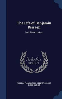 The Life of Benjamin Disraeli: Earl of Beaconsfield