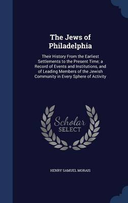 The Jews of Philadelphia: Their History from the Earliest Settlements to the Present Time; A Record of Events and Institutions, and of Leading Members of the Jewish Community in Every Sphere of Activity