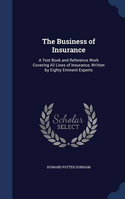 The Business of Insurance: A Text Book and Reference Work Covering All Lines of Insurance, Written by Eighty Eminent Experts