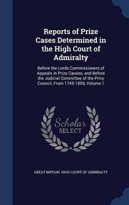 Reports of Prize Cases Determined in the High Court of Admiralty: Before the Lords Commissioners of Appeals in Prize Causes, and Before the Judicial Committee of the Privy Council, from 1745-1859, Volume 1