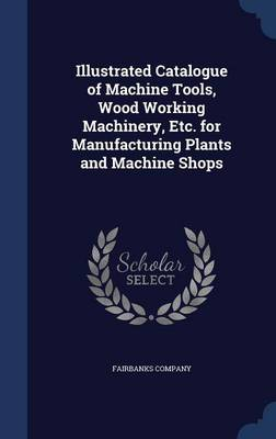 Illustrated Catalogue of Machine Tools, Wood Working Machinery, Etc. for Manufacturing Plants and Machine Shops