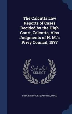 The Calcutta Law Reports of Cases Decided by the High Court, Calcutta, Also Judgments of H. M.'s Privy Council, 1877