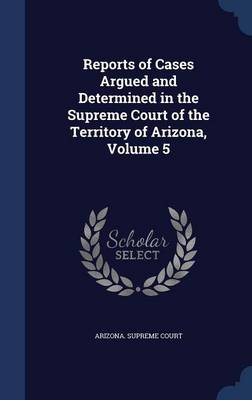 Reports of Cases Argued and Determined in the Supreme Court of the Territory of Arizona, Volume 5