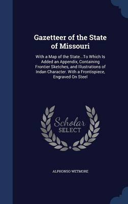 Gazetteer of the State of Missouri: With a Map of the State...to Which Is Added an Appendix, Containing Frontier Sketches, and Illustrations of Indan Character. with a Frontispiece, Engraved on Steel