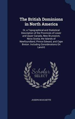 The British Dominions in North America: Or, a Topographical and Statistical Description of the Provinces of Lower and Upper Canada, New Brunswick, Nova Scotia, the Islands of Newfoundland, Prince Edward, and Cape Breton. Including Considerations on Land-G