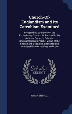 Church-Of-Englandism and Its Catechism Examined: Preceded by Strictures on the Exclusionary System as Pursued in the National Society's Schools, Interspersed with Parallel Views of the English and Scottish Established and Non-Established Churches and Conc