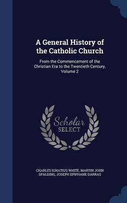 A General History of the Catholic Church: From the Commencement of the Christian Era to the Twentieth Century, Volume 2