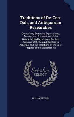 Traditions of de-Coo-Dah, and Antiquarian Researches: Comprising Extensive Explorations, Surveys, and Excavations of the Wonderful and Mysterious Earthen Remains of the Mound-Builders in America; And the Traditions of the Last Prophet of the Elk Nation Re