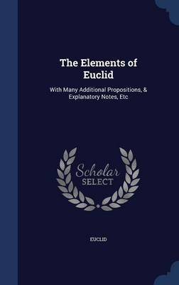 The Elements of Euclid: With Many Additional Propositions, & Explanatory Notes, Etc