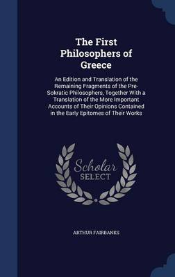 The First Philosophers of Greece: An Edition and Translation of the Remaining Fragments of the Pre-Sokratic Philosophers, Together with a Translation of the More Important Accounts of Their Opinions Contained in the Early Epitomes of Their Works