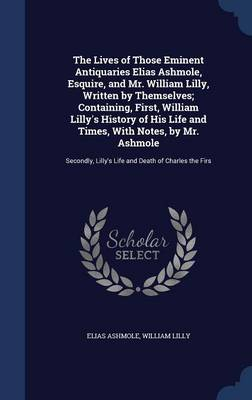 The Lives of Those Eminent Antiquaries Elias Ashmole, Esquire, and Mr. William Lilly, Written by Themselves; Containing, First, William Lilly's History of His Life and Times, with Notes, by Mr. Ashmole: Secondly, Lilly's Life and Death of Charles the Firs