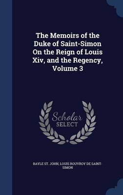 The Memoirs of the Duke of Saint-Simon on the Reign of Louis XIV, and the Regency, Volume 3