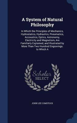 A System of Natural Philosophy: In Which the Principles of Mechanics, Hydrostatics, Hydraulics, Pneumatics, Accoustics, Optics, Astronomy, Electricity and Magnetism, Are Familiarly Explained, and Illustrated by More Than Two Hundred Engravings. to Which a