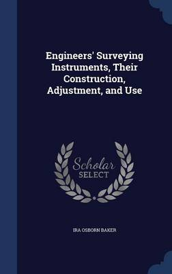 Engineers' Surveying Instruments, Their Construction, Adjustment, and Use