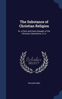 The Substance of Christian Religion: Or, a Plain and Easie Draught of the Christian Catechisme, in LII