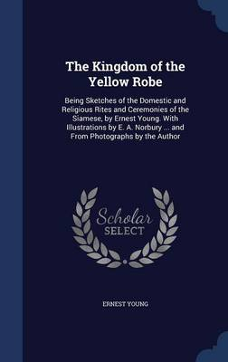The Kingdom of the Yellow Robe: Being Sketches of the Domestic and Religious Rites and Ceremonies of the Siamese, by Ernest Young. with Illustrations by E. A. Norbury ... and from Photographs by the Author
