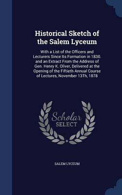 Historical Sketch of the Salem Lyceum: With a List of the Officers and Lecturers Since Its Formation in 1830. and an Extract from the Address of Gen. Henry K. Oliver, Delivered at the Opening of the Fiftieth Annual Course of Lectures, November 13th, 1878