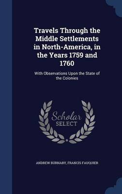 Travels Through the Middle Settlements in North-America, in the Years 1759 and 1760: With Observations Upon the State of the Colonies