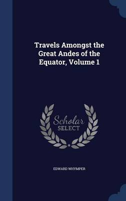 Travels Amongst the Great Andes of the Equator, Volume 1
