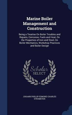 Marine Boiler Management and Construction: Being a Treatise on Boiler Troubles and Repairs, Corrosion, Fuels and Heat, on the Properties of Iron and Steel, on Boiler Mechanics, Workshop Practices and Boiler Design