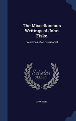 The Miscellaneous Writings of John Fiske: Excursions of an Evolutionist